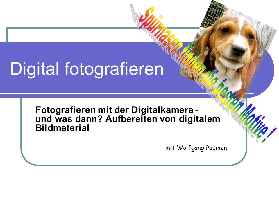 Digital fotografieren Fotografieren mit der Digitalkamera - und was dann? Aufbereiten von digitalem Bildmaterial mit Wolfgang Paumen