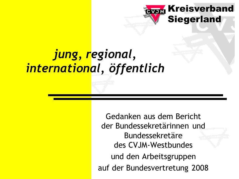 jung, regional, international, öffentlich Gedanken aus dem Bericht der Bundessekretärinnen und Bundessekretäre des CVJM-Westbundes und den Arbeitsgruppen auf der Bundesvertretung 2008