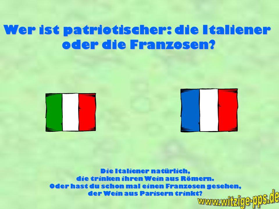 Wer ist patriotischer: die Italiener oder die Franzosen? Die Italiener natürlich, die trinken ihren Wein aus Römern. Oder hast du schon mal einen Fran