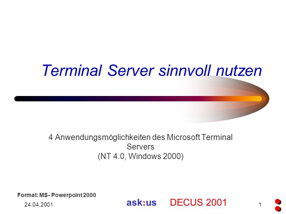 24.04.20011 Terminal Server sinnvoll nutzen 4 Anwendungsmöglichkeiten des Microsoft Terminal Servers (NT 4.0, Windows 2000) ask : us DECUS 2001 Format: MS- Powerpoint 2000