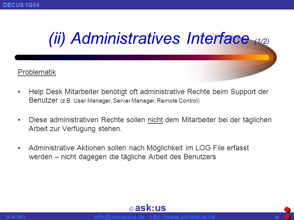 © ask : us DECUS 1G04 info@justaskus.de - http://www.justaskus.de 24.04.2001 10 (ii) Administratives Interface (1/2) Problematik Help Desk Mitarbeiter benötigt oft administrative Rechte beim Support der Benutzer (z.B.