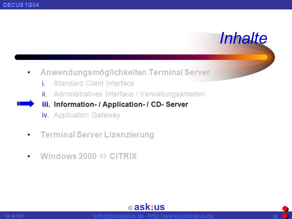 © ask : us DECUS 1G04 info@justaskus.de - http://www.justaskus.de 24.04.2001 12 Inhalte Anwendungsmöglichkeiten Terminal Server i.Standard Client Interface ii.Administratives Interface / Verwaltungsarbeiten iii.Information- / Application- / CD- Server iv.Application Gateway Terminal Server Lizenzierung Windows 2000 CITRIX