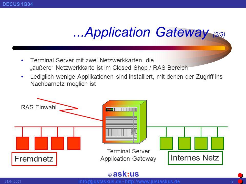 © ask : us DECUS 1G04 info@justaskus.de - http://www.justaskus.de 24.04.2001 17...Application Gateway (2/3) Terminal Server mit zwei Netzwerkkarten, die äußere Netzwerkkarte ist im Closed Shop / RAS Bereich Lediglich wenige Applikationen sind installiert, mit denen der Zugriff ins Nachbarnetz möglich ist Fremdnetz Internes Netz Terminal Server Application Gateway RAS Einwahl
