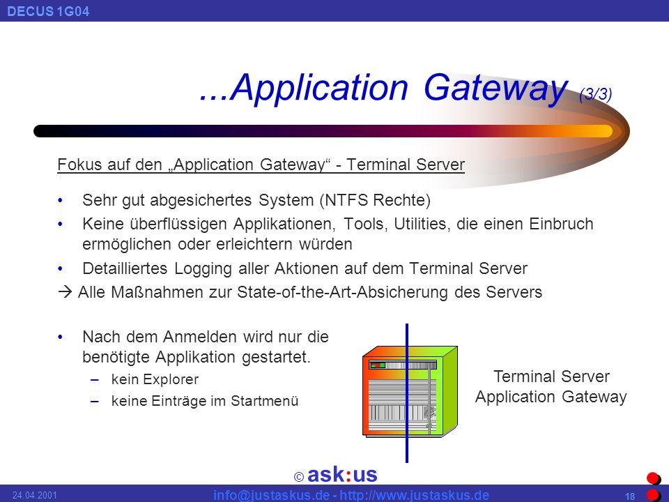 © ask : us DECUS 1G04 info@justaskus.de - http://www.justaskus.de 24.04.2001 18...Application Gateway (3/3) Fokus auf den Application Gateway - Terminal Server Sehr gut abgesichertes System (NTFS Rechte) Keine überflüssigen Applikationen, Tools, Utilities, die einen Einbruch ermöglichen oder erleichtern würden Detailliertes Logging aller Aktionen auf dem Terminal Server Alle Maßnahmen zur State-of-the-Art-Absicherung des Servers Nach dem Anmelden wird nur die benötigte Applikation gestartet.