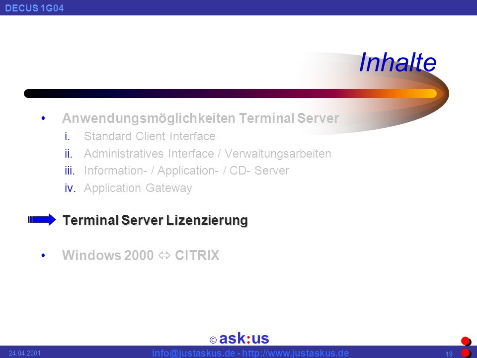 © ask : us DECUS 1G04 info@justaskus.de - http://www.justaskus.de 24.04.2001 19 Inhalte Anwendungsmöglichkeiten Terminal Server i.Standard Client Interface ii.Administratives Interface / Verwaltungsarbeiten iii.Information- / Application- / CD- Server iv.Application Gateway Terminal Server LizenzierungTerminal Server Lizenzierung Windows 2000 CITRIX