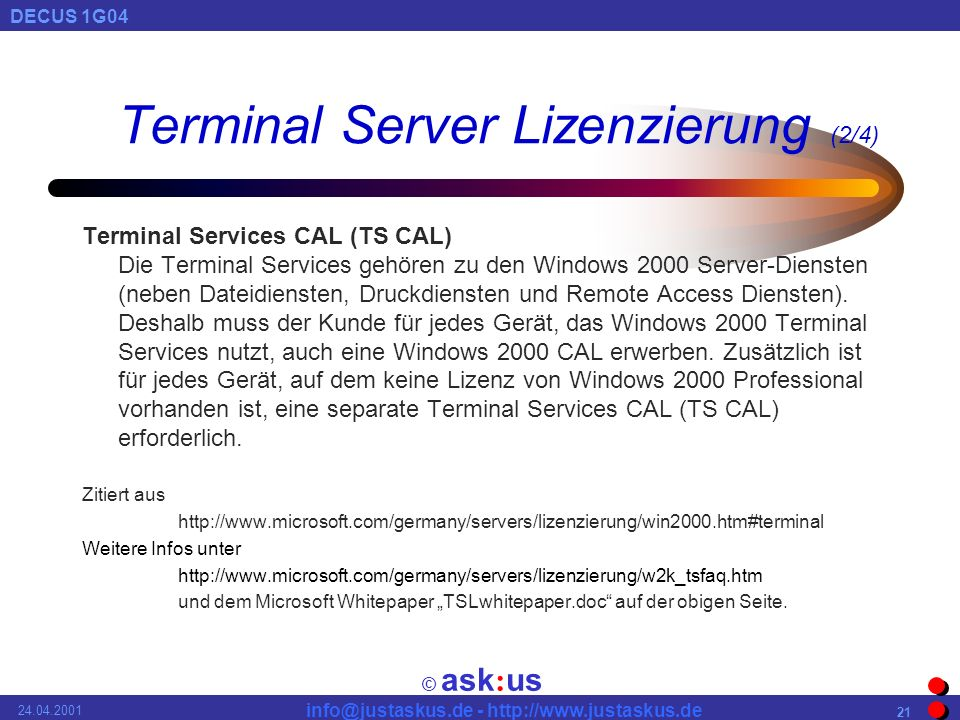 © ask : us DECUS 1G04 info@justaskus.de - http://www.justaskus.de 24.04.2001 21 Terminal Server Lizenzierung (2/4) Terminal Services CAL (TS CAL) Die Terminal Services gehören zu den Windows 2000 Server-Diensten (neben Dateidiensten, Druckdiensten und Remote Access Diensten).