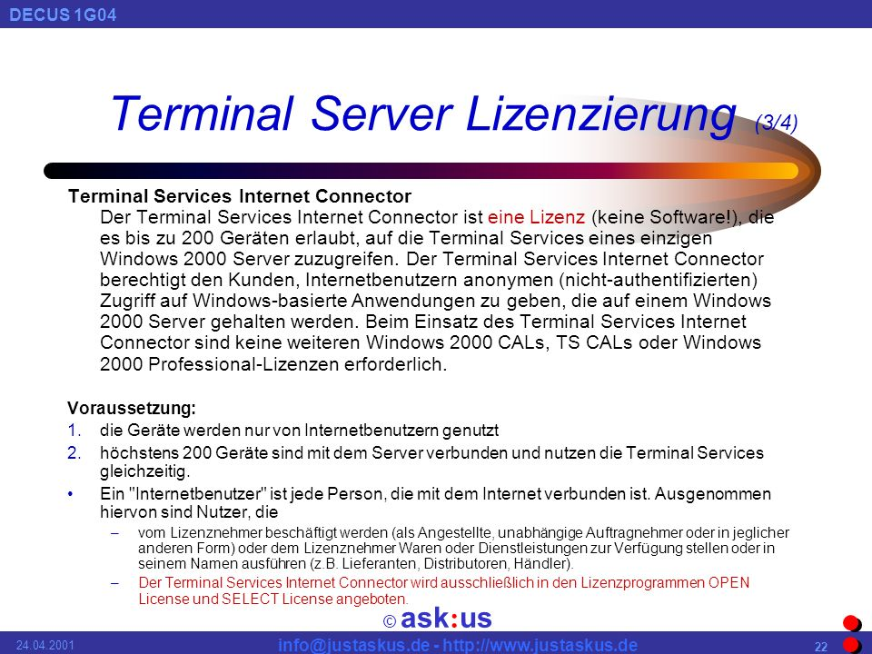 © ask : us DECUS 1G Terminal Server Lizenzierung (3/4) Terminal Services Internet Connector Der Terminal Services Internet Connector ist eine Lizenz (keine Software!), die es bis zu 200 Geräten erlaubt, auf die Terminal Services eines einzigen Windows 2000 Server zuzugreifen.