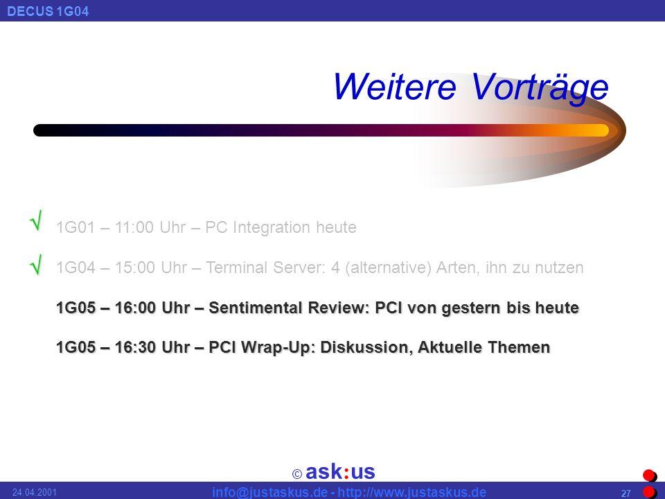 © ask : us DECUS 1G04 info@justaskus.de - http://www.justaskus.de 24.04.2001 27 Weitere Vorträge 1G01 – 11:00 Uhr – PC Integration heute 1G04 – 15:00 Uhr – Terminal Server: 4 (alternative) Arten, ihn zu nutzen 1G05 – 16:00 Uhr – Sentimental Review: PCI von gestern bis heute 1G05 – 16:30 Uhr – PCI Wrap-Up: Diskussion, Aktuelle Themen