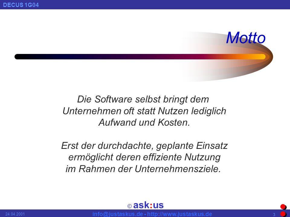 © ask : us DECUS 1G04 info@justaskus.de - http://www.justaskus.de 24.04.2001 3 Motto Die Software selbst bringt dem Unternehmen oft statt Nutzen lediglich Aufwand und Kosten.