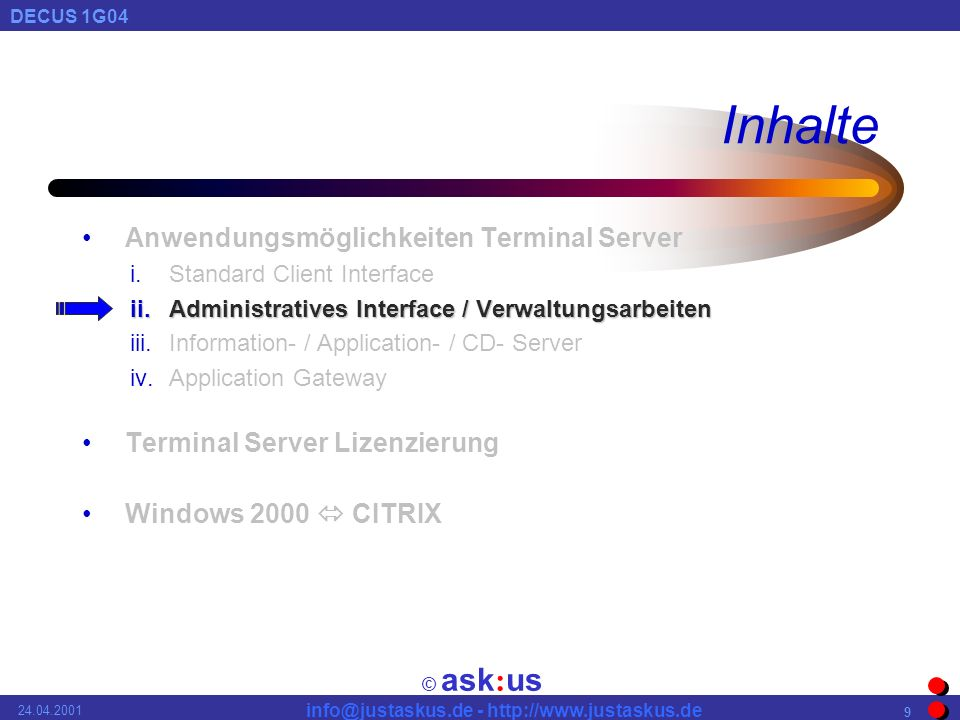 © ask : us DECUS 1G04 info@justaskus.de - http://www.justaskus.de 24.04.2001 9 Inhalte Anwendungsmöglichkeiten Terminal Server i.Standard Client Interface ii.Administratives Interface / Verwaltungsarbeiten iii.Information- / Application- / CD- Server iv.Application Gateway Terminal Server Lizenzierung Windows 2000 CITRIX