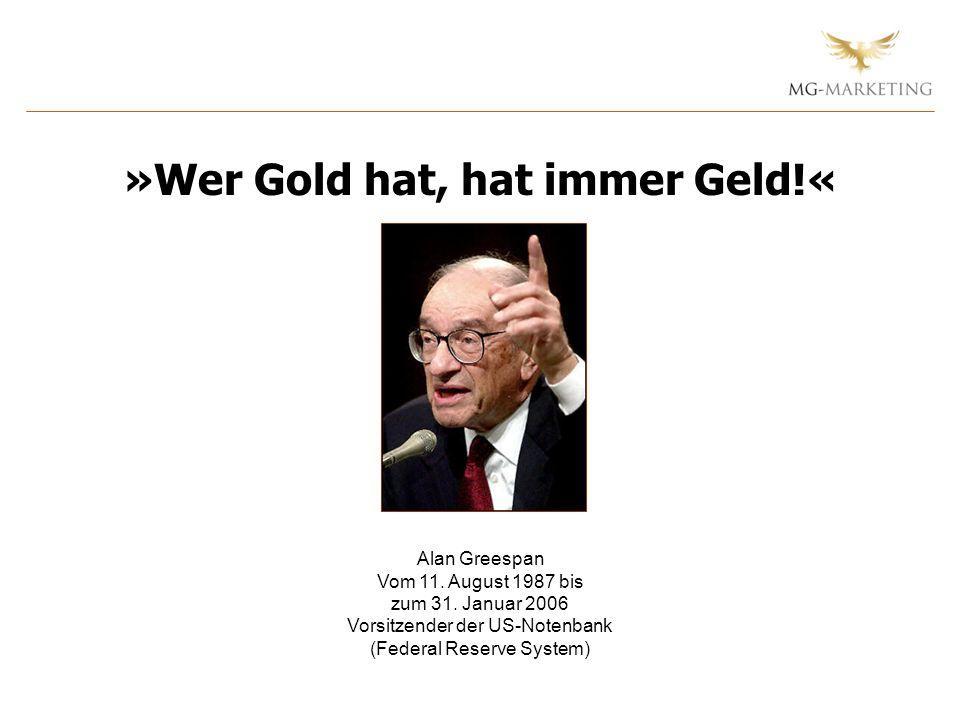 Alan Greespan Vom 11. August 1987 bis zum 31. Januar 2006 Vorsitzender der US-Notenbank (Federal Reserve System) »Wer Gold hat, hat immer Geld!«