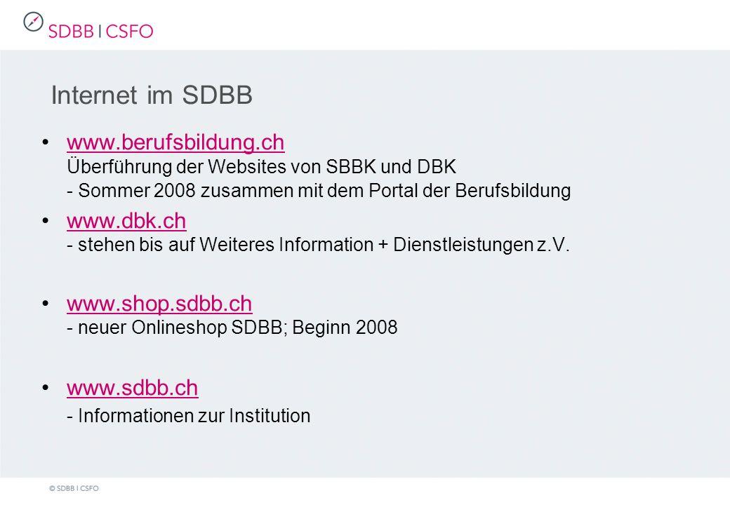 Internet im SDBB www.berufsbildung.ch Überführung der Websites von SBBK und DBK - Sommer 2008 zusammen mit dem Portal der Berufsbildungwww.berufsbildung.ch www.dbk.ch - stehen bis auf Weiteres Information + Dienstleistungen z.V.www.dbk.ch www.shop.sdbb.ch - neuer Onlineshop SDBB; Beginn 2008www.shop.sdbb.ch www.sdbb.ch - Informationen zur Institution