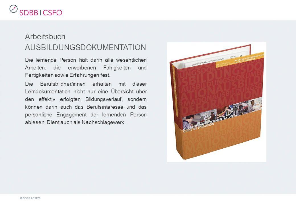 Arbeitsbuch AUSBILDUNGSDOKUMENTATION Die lernende Person hält darin alle wesentlichen Arbeiten, die erworbenen Fähigkeiten und Fertigkeiten sowie Erfahrungen fest.
