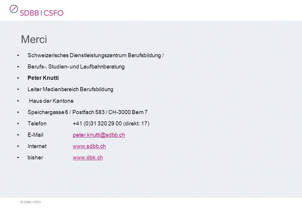 Merci Schweizerisches Dienstleistungszentrum Berufsbildung / Berufs-, Studien- und Laufbahnberatung Peter Knutti Leiter Medienbereich Berufsbildung Haus der Kantone Speichergasse 6 / Postfach 583 / CH-3000 Bern 7 Telefon+41 (0)31 320 29 00 (direkt: 17) E-Mailpeter.knutti@sdbb.chpeter.knutti@sdbb.ch Internetwww.sdbb.chwww.sdbb.ch bisher www.dbk.chwww.dbk.ch