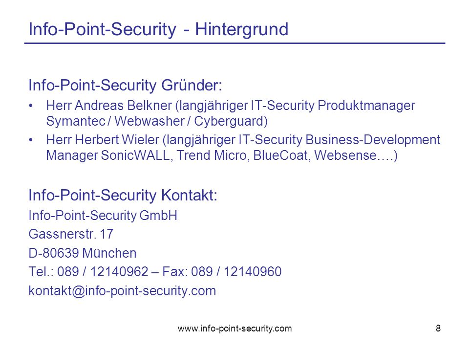 www.info-point-security.com8 Info-Point-Security - Hintergrund Info-Point-Security Gründer: Herr Andreas Belkner (langjähriger IT-Security Produktmanager Symantec / Webwasher / Cyberguard) Herr Herbert Wieler (langjähriger IT-Security Business-Development Manager SonicWALL, Trend Micro, BlueCoat, Websense….) Info-Point-Security Kontakt: Info-Point-Security GmbH Gassnerstr.
