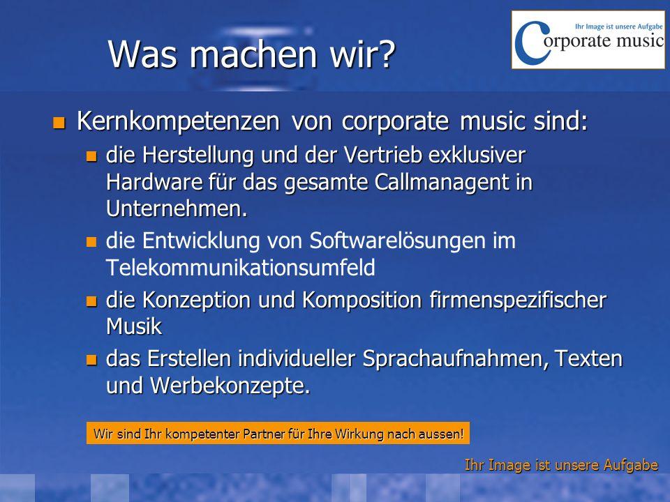 Ihr Image ist unsere Aufgabe Was machen wir? Kernkompetenzen von corporate music sind: Kernkompetenzen von corporate music sind: die Herstellung und d