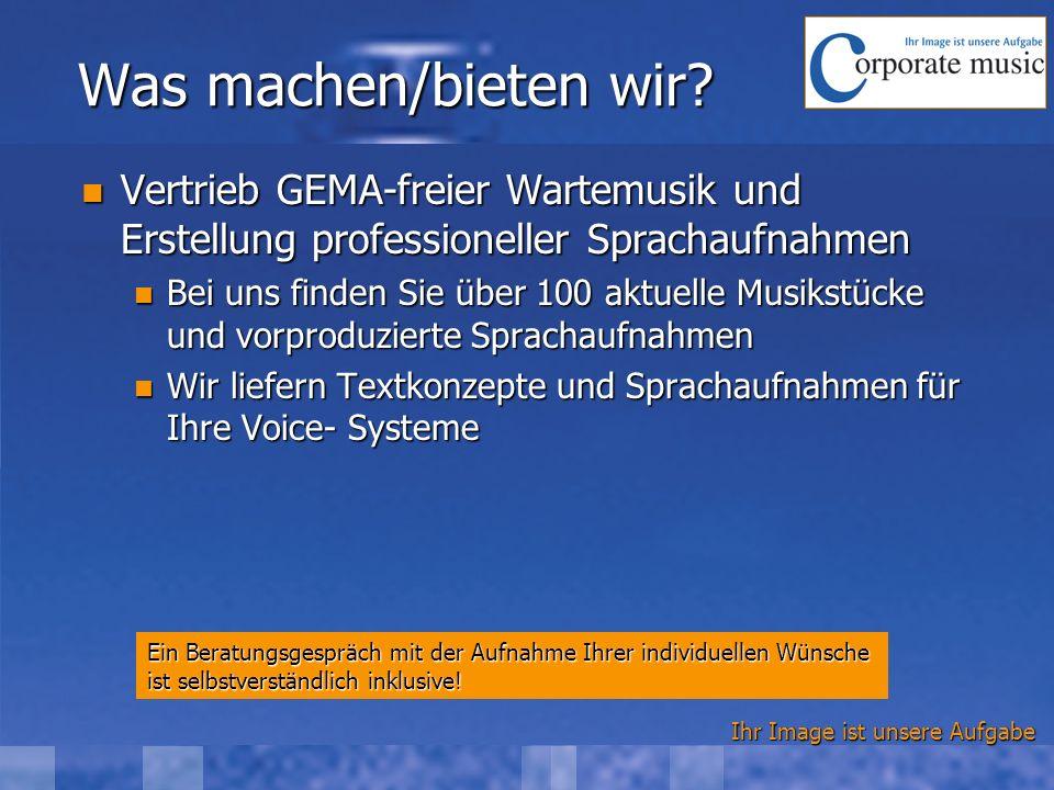 Ihr Image ist unsere Aufgabe Was machen/bieten wir? Vertrieb GEMA-freier Wartemusik und Erstellung professioneller Sprachaufnahmen Vertrieb GEMA-freie