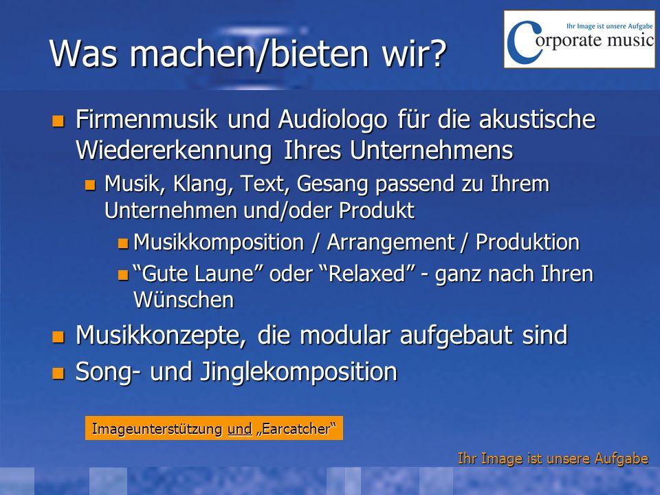 Ihr Image ist unsere Aufgabe Was machen/bieten wir? Firmenmusik und Audiologo für die akustische Wiedererkennung Ihres Unternehmens Firmenmusik und Au