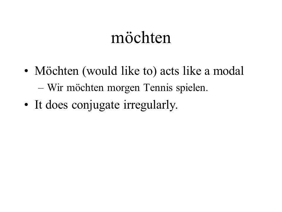 möchten Möchten (would like to) acts like a modal –Wir möchten morgen Tennis spielen. It does conjugate irregularly.