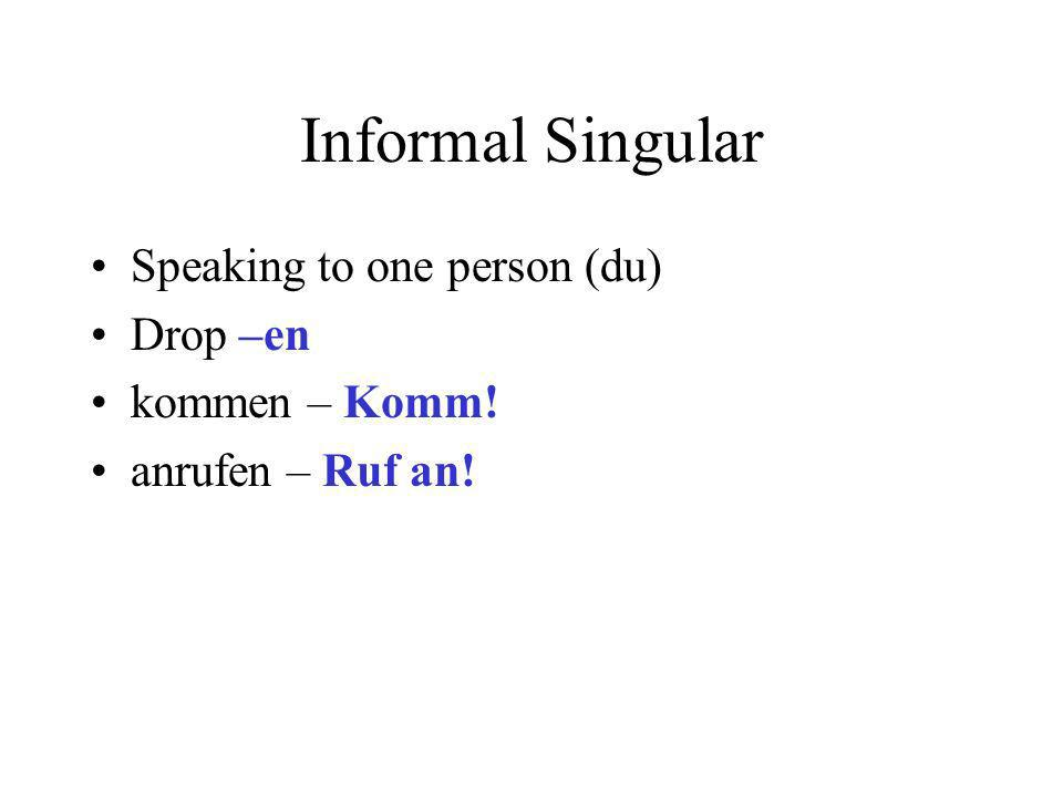 Informal Singular Speaking to one person (du) Drop –en kommen – Komm! anrufen – Ruf an!