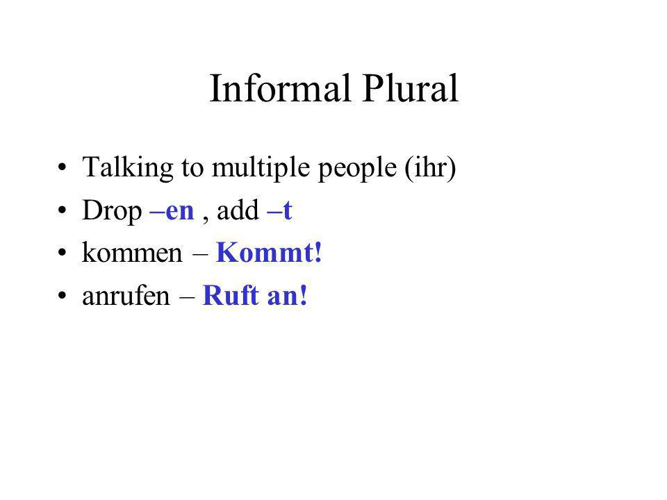 Informal Plural Talking to multiple people (ihr) Drop –en, add –t kommen – Kommt.