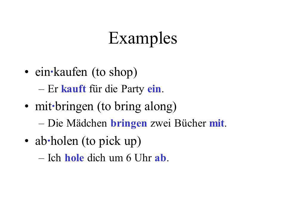 Examples ein·kaufen (to shop) –Er kauft für die Party ein. mit·bringen (to bring along) –Die Mädchen bringen zwei Bücher mit. ab·holen (to pick up) –I