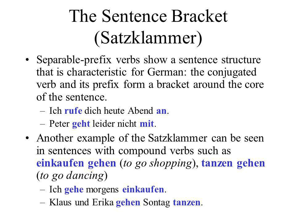 The Sentence Bracket (Satzklammer) Separable-prefix verbs show a sentence structure that is characteristic for German: the conjugated verb and its prefix form a bracket around the core of the sentence.