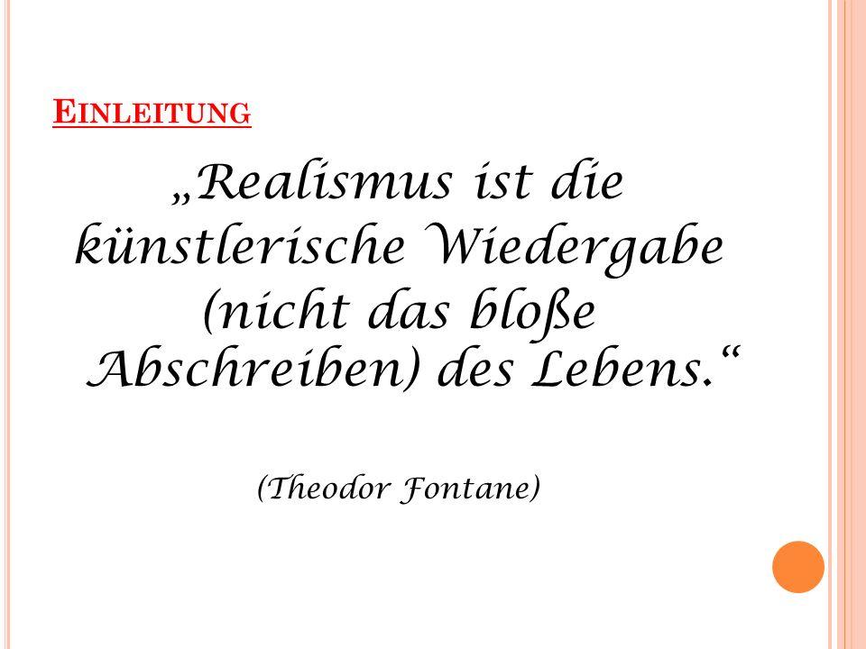 E INLEITUNG Realismus ist die künstlerische Wiedergabe (nicht das bloße Abschreiben) des Lebens. (Theodor Fontane)