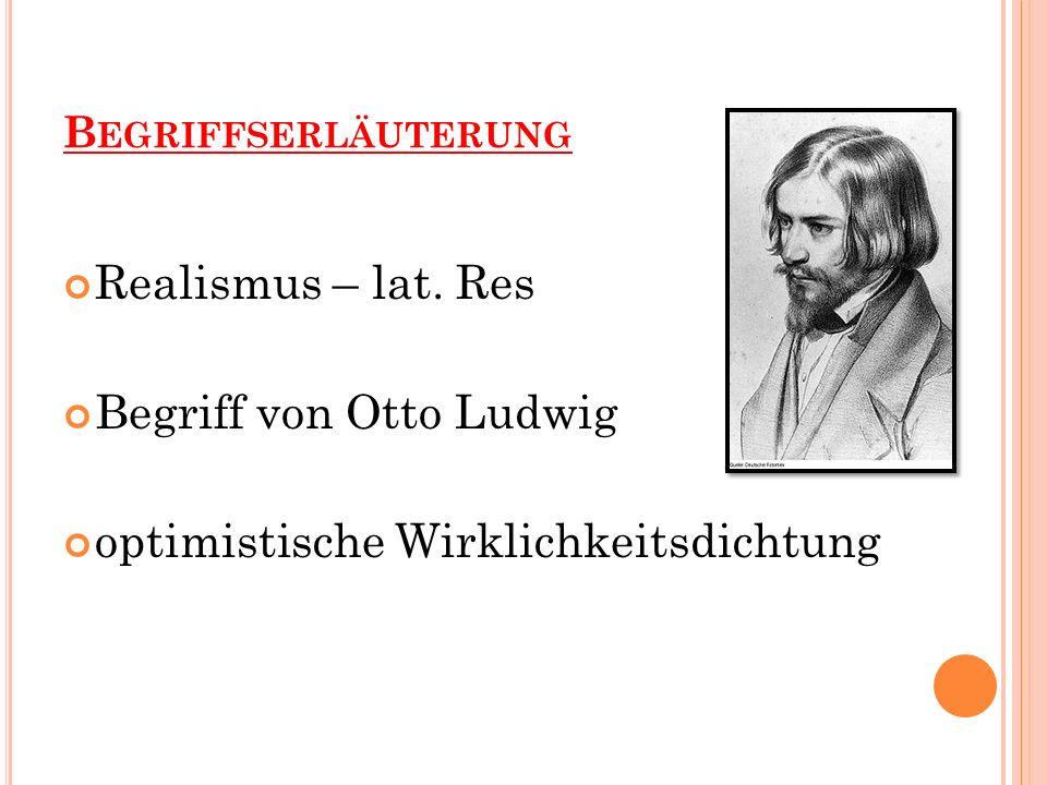 B EGRIFFSERLÄUTERUNG Realismus – lat. Res Begriff von Otto Ludwig optimistische Wirklichkeitsdichtung