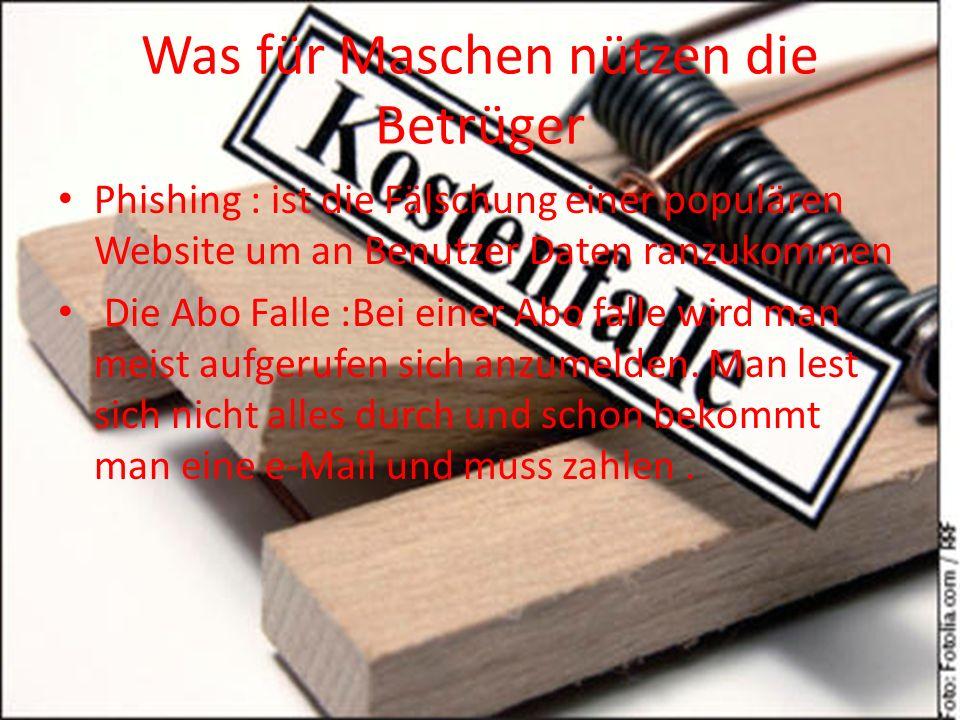 Was für Maschen nützen die Betrüger Phishing : ist die Fälschung einer populären Website um an Benutzer Daten ranzukommen Die Abo Falle :Bei einer Abo
