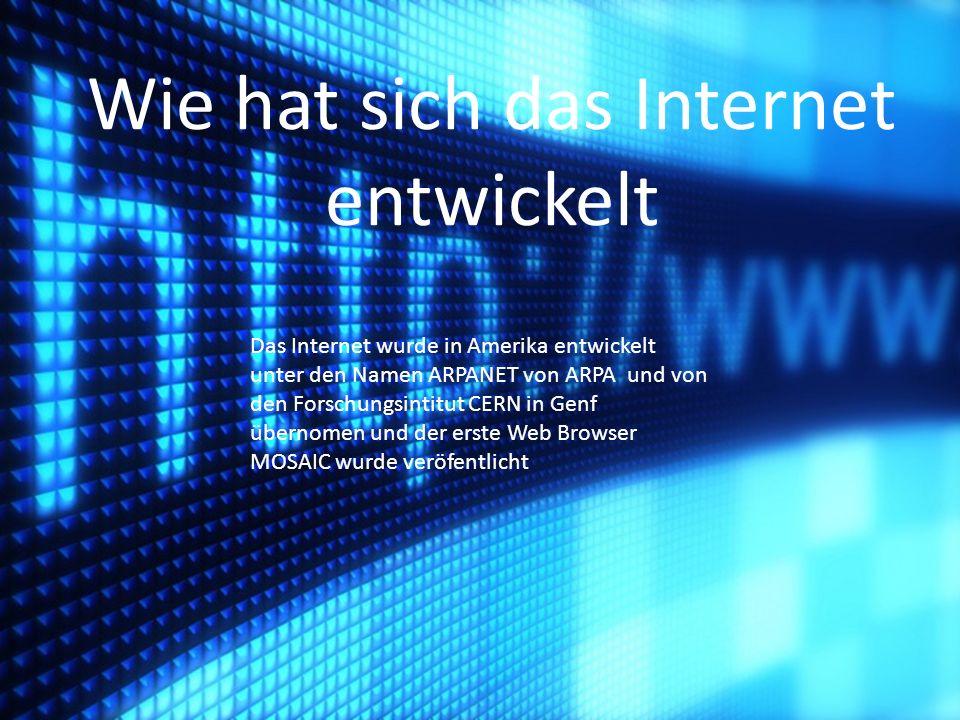 Das Internet wurde in Amerika entwickelt unter den Namen ARPANET von ARPA und von den Forschungsintitut CERN in Genf übernomen und der erste Web Brows