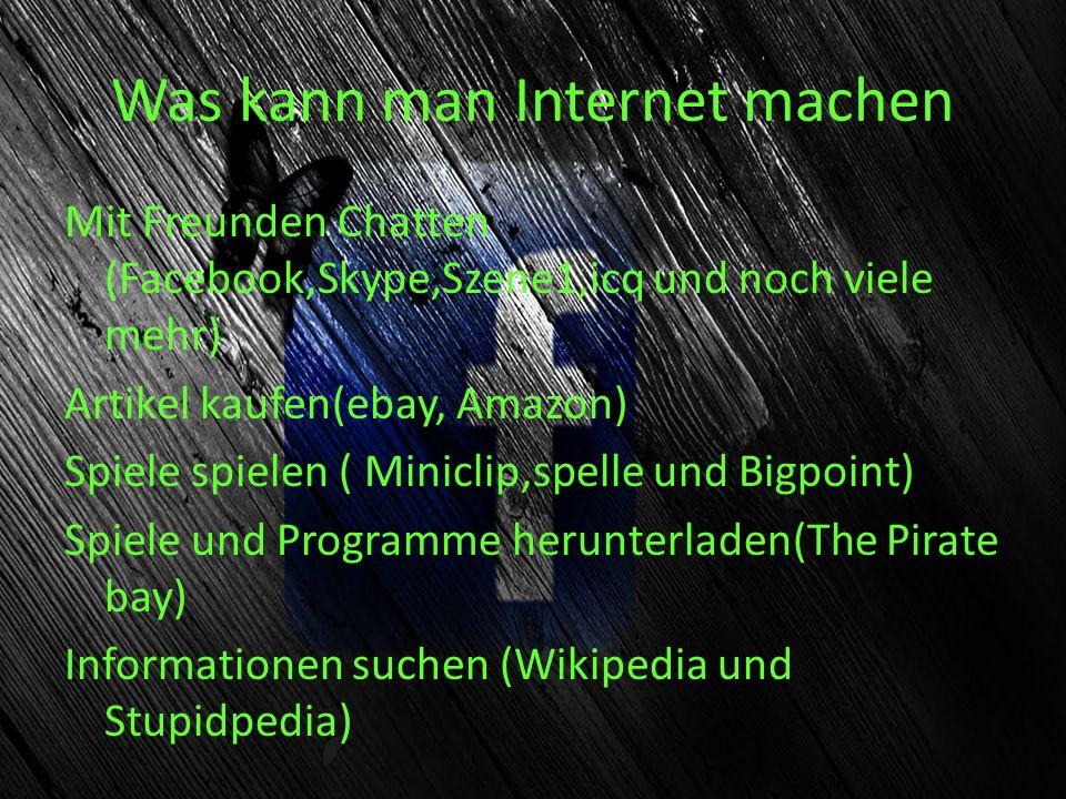 Was kann man Internet machen Mit Freunden Chatten (Facebook,Skype,Szene1,icq und noch viele mehr) Artikel kaufen(ebay, Amazon) Spiele spielen ( Minicl