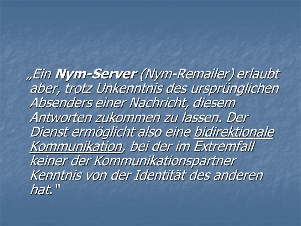 Ein Nym-Server (Nym-Remailer) erlaubt aber, trotz Unkenntnis des ursprünglichen Absenders einer Nachricht, diesem Antworten zukommen zu lassen.