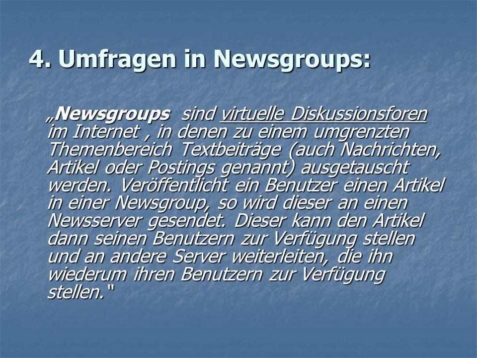 4. Umfragen in Newsgroups: Newsgroups sind virtuelle Diskussionsforen im Internet, in denen zu einem umgrenzten Themenbereich Textbeiträge (auch Nachr
