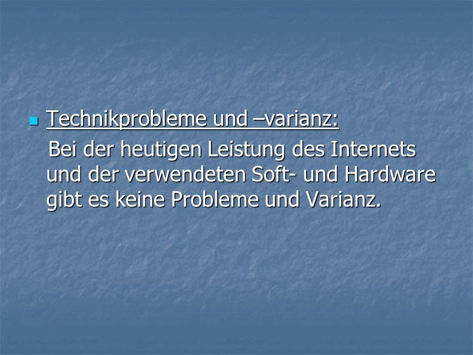 Technikprobleme und –varianz: Technikprobleme und –varianz: Bei der heutigen Leistung des Internets und der verwendeten Soft- und Hardware gibt es keine Probleme und Varianz.