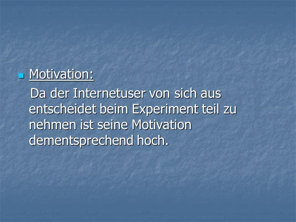 Motivation: Motivation: Da der Internetuser von sich aus entscheidet beim Experiment teil zu nehmen ist seine Motivation dementsprechend hoch.