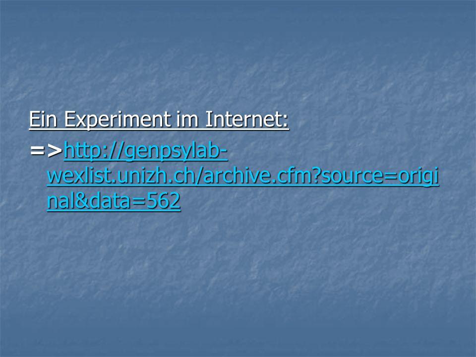 Ein Experiment im Internet: =>http://genpsylab- wexlist.unizh.ch/archive.cfm source=origi nal&data=562 http://genpsylab- wexlist.unizh.ch/archive.cfm source=origi nal&data=562http://genpsylab- wexlist.unizh.ch/archive.cfm source=origi nal&data=562