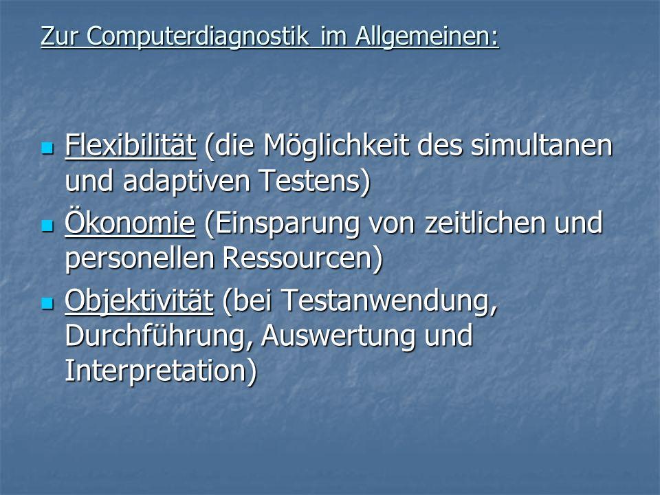 Zur Computerdiagnostik im Allgemeinen: Flexibilität (die Möglichkeit des simultanen und adaptiven Testens) Flexibilität (die Möglichkeit des simultanen und adaptiven Testens) Ökonomie (Einsparung von zeitlichen und personellen Ressourcen) Ökonomie (Einsparung von zeitlichen und personellen Ressourcen) Objektivität (bei Testanwendung, Durchführung, Auswertung und Interpretation) Objektivität (bei Testanwendung, Durchführung, Auswertung und Interpretation)