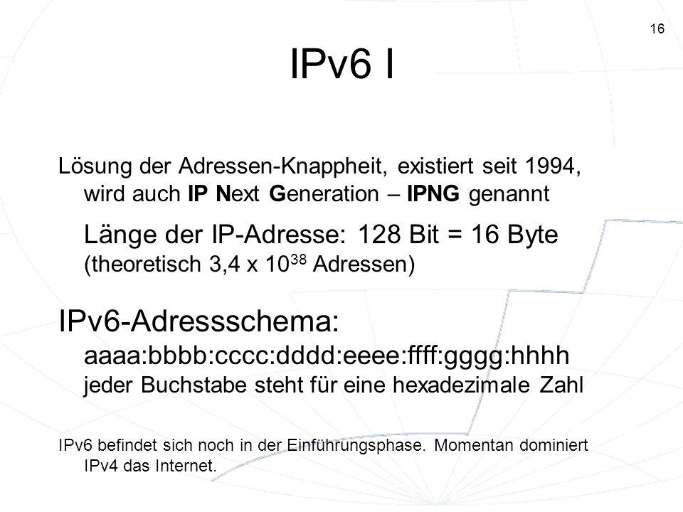 16 IPv6 I Lösung der Adressen-Knappheit, existiert seit 1994, wird auch IP Next Generation – IPNG genannt Länge der IP-Adresse: 128 Bit = 16 Byte (the
