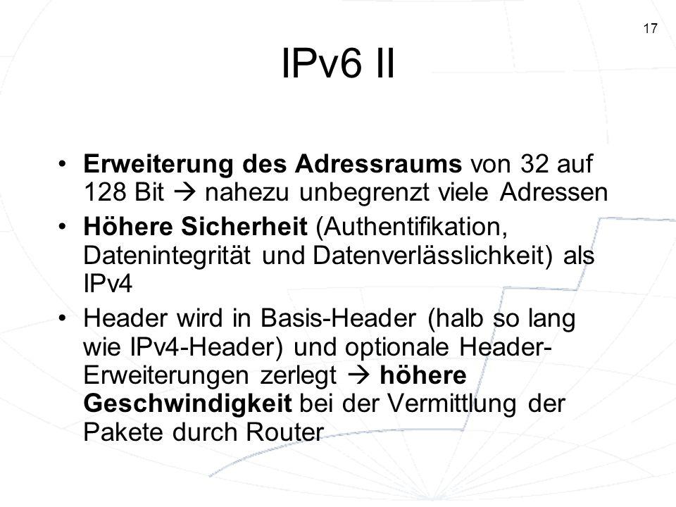 17 IPv6 II Erweiterung des Adressraums von 32 auf 128 Bit nahezu unbegrenzt viele Adressen Höhere Sicherheit (Authentifikation, Datenintegrität und Da