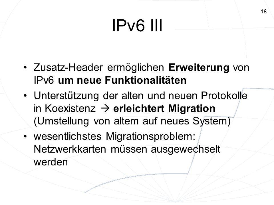18 IPv6 III Zusatz-Header ermöglichen Erweiterung von IPv6 um neue Funktionalitäten Unterstützung der alten und neuen Protokolle in Koexistenz erleich