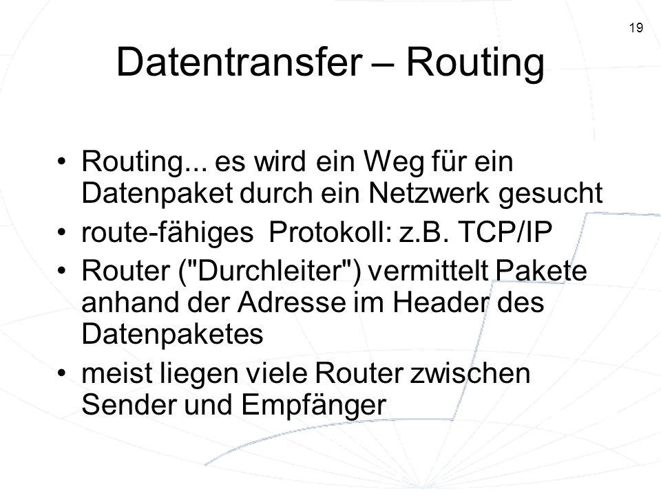 19 Datentransfer – Routing Routing... es wird ein Weg für ein Datenpaket durch ein Netzwerk gesucht route-fähiges Protokoll: z.B. TCP/IP Router (