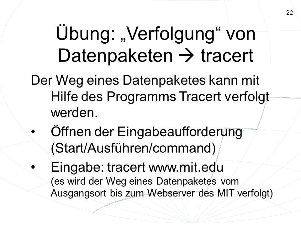 22 Übung: Verfolgung von Datenpaketen tracert Der Weg eines Datenpaketes kann mit Hilfe des Programms Tracert verfolgt werden. Öffnen der Eingabeauffo
