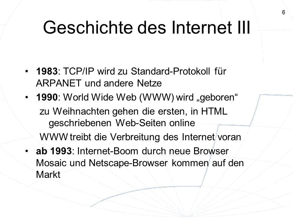 6 Geschichte des Internet III 1983: TCP/IP wird zu Standard-Protokoll für ARPANET und andere Netze 1990: World Wide Web (WWW) wird geboren zu Weihnach