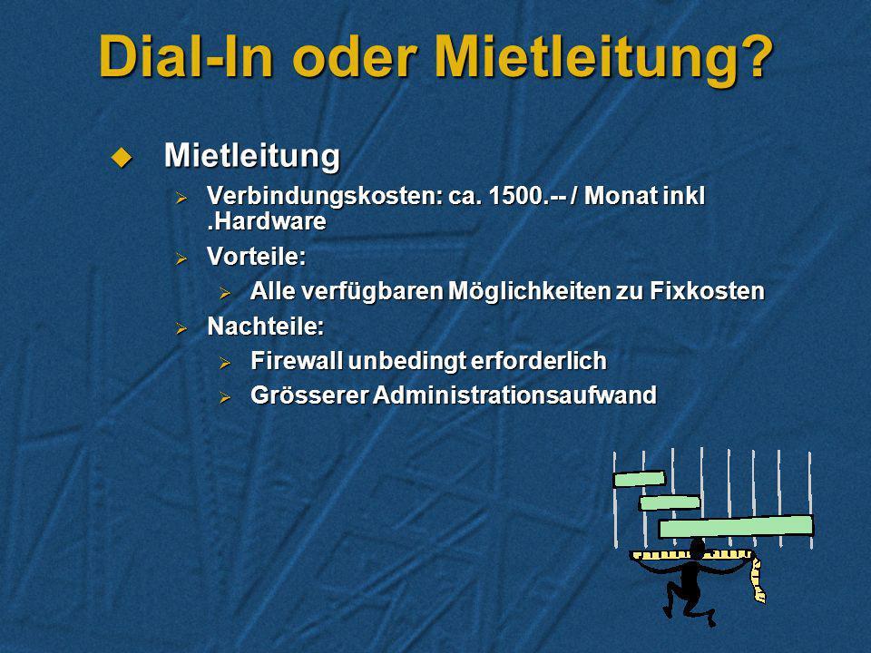 Dial-In oder Mietleitung? Dial-In Dial-In Verbindungskosten: ca. 400 Fr./Mt. (nur Mail), inkl. Hardware Verbindungskosten: ca. 400 Fr./Mt. (nur Mail),