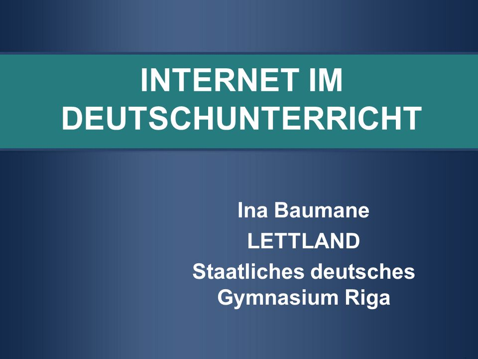 INTERNET IM DEUTSCHUNTERRICHT Ina Baumane LETTLAND Staatliches deutsches Gymnasium Riga