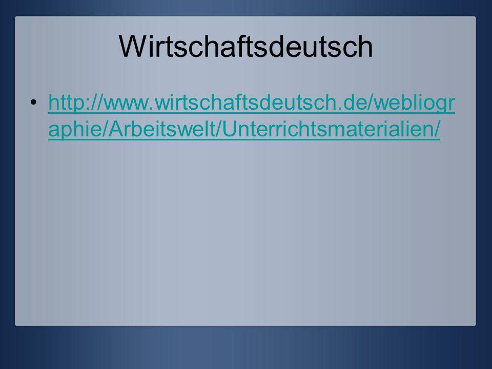 Wirtschaftsdeutsch http://www.wirtschaftsdeutsch.de/webliogr aphie/Arbeitswelt/Unterrichtsmaterialien/http://www.wirtschaftsdeutsch.de/webliogr aphie/