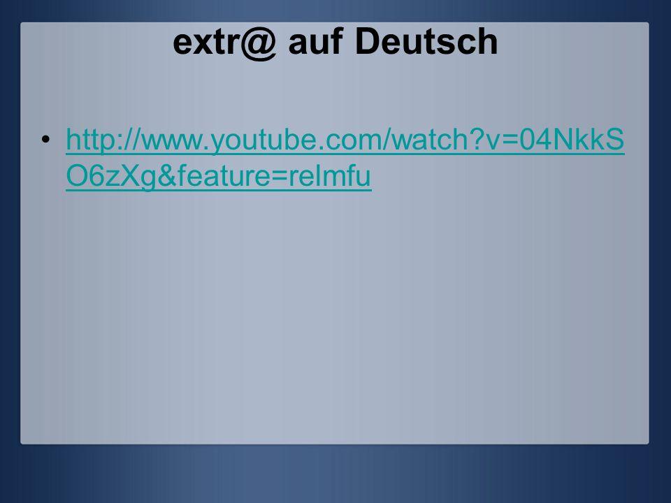 extr@ auf Deutsch http://www.youtube.com/watch?v=04NkkS O6zXg&feature=relmfuhttp://www.youtube.com/watch?v=04NkkS O6zXg&feature=relmfu