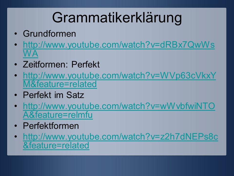 Grammatikerklärung Grundformen http://www.youtube.com/watch?v=dRBx7QwWs WAhttp://www.youtube.com/watch?v=dRBx7QwWs WA Zeitformen: Perfekt http://www.y