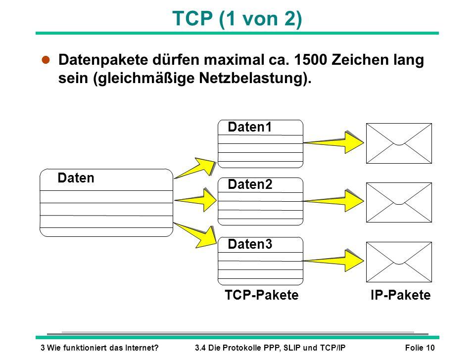 Folie 103 Wie funktioniert das Internet?3.4 Die Protokolle PPP, SLIP und TCP/IP TCP (1 von 2) l Datenpakete dürfen maximal ca. 1500 Zeichen lang sein